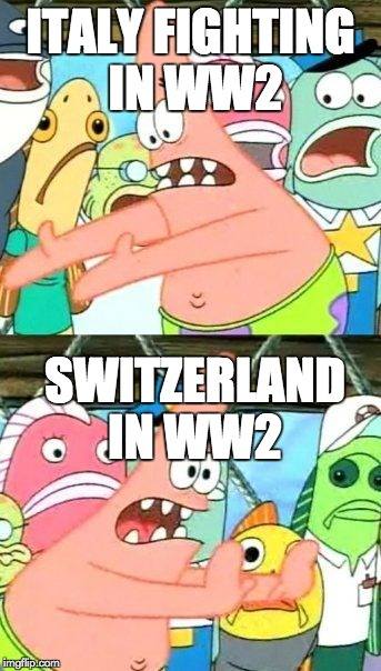 Put It Somewhere Else Patrick Meme | ITALY FIGHTING IN WW2 SWITZERLAND IN WW2 | image tagged in memes,put it somewhere else patrick | made w/ Imgflip meme maker