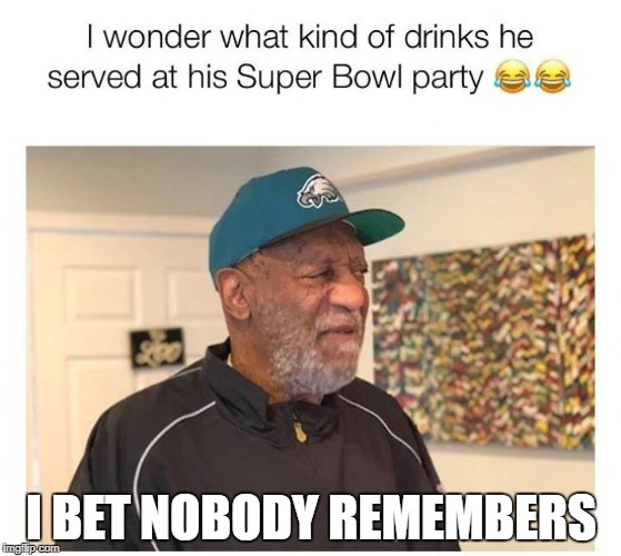 bill cosby superbowl party | I BET NOBODY REMEMBERS | image tagged in superbowl,bill cosby | made w/ Imgflip meme maker