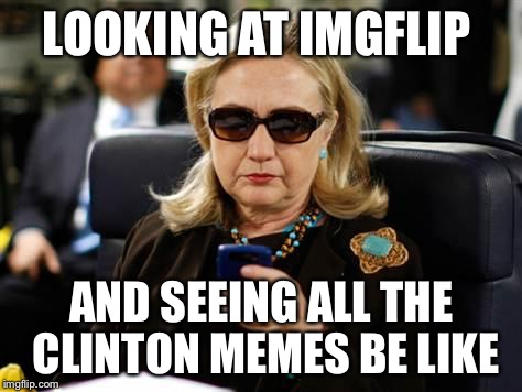 Hillary Clinton Cellphone Meme | LOOKING AT IMGFLIP AND SEEING ALL THE CLINTON MEMES BE LIKE | image tagged in memes,hillary clinton cellphone | made w/ Imgflip meme maker