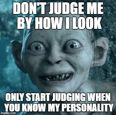 Gollum Meme | DON'T JUDGE ME BY HOW I LOOK ONLY START JUDGING WHEN YOU KNOW MY PERSONALITY | image tagged in memes,gollum | made w/ Imgflip meme maker