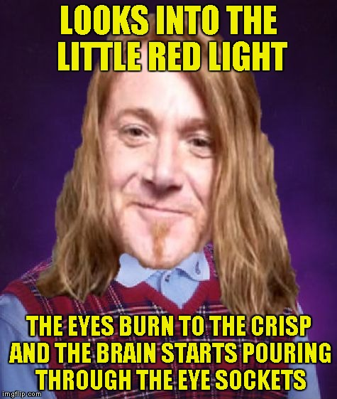 Bad Luck PowerMetalhead | LOOKS INTO THE LITTLE RED LIGHT THE EYES BURN TO THE CRISP AND THE BRAIN STARTS POURING THROUGH THE EYE SOCKETS | image tagged in bad luck powermetalhead | made w/ Imgflip meme maker