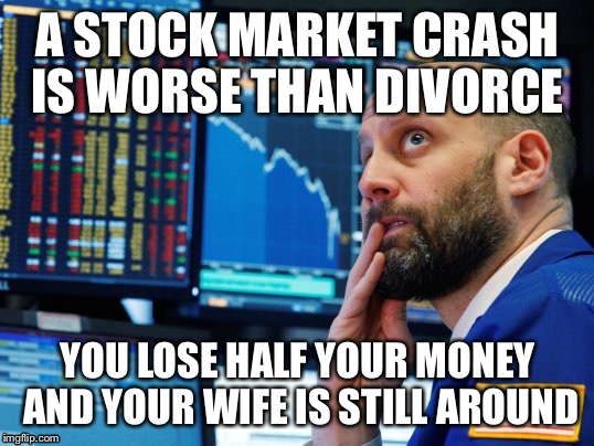 A stock market crash is worse than divorce  | A STOCK MARKET CRASH IS WORSE THAN DIVORCE YOU LOSE HALF YOUR MONEY AND YOUR WIFE IS STILL AROUND | image tagged in stock market,crash | made w/ Imgflip meme maker
