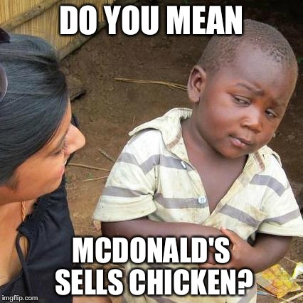 Third World Skeptical Kid Meme | DO YOU MEAN MCDONALD'S SELLS CHICKEN? | image tagged in memes,third world skeptical kid | made w/ Imgflip meme maker