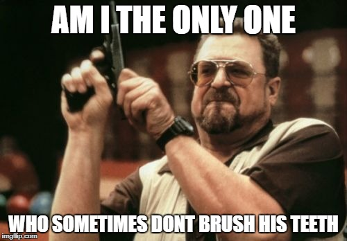 Am I The Only One Around Here Meme | AM I THE ONLY ONE WHO SOMETIMES DONT BRUSH HIS TEETH | image tagged in memes,am i the only one around here | made w/ Imgflip meme maker
