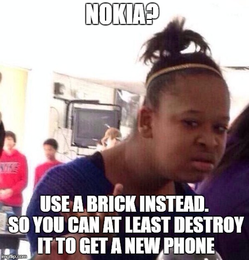 Black Girl Wat Meme | NOKIA? USE A BRICK INSTEAD. SO YOU CAN AT LEAST DESTROY IT TO GET A NEW PHONE | image tagged in memes,black girl wat | made w/ Imgflip meme maker