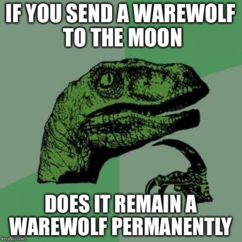 Philosoraptor Meme | IF YOU SEND A WAREWOLF TO THE MOON DOES IT REMAIN A WAREWOLF PERMANENTLY | image tagged in memes,philosoraptor | made w/ Imgflip meme maker