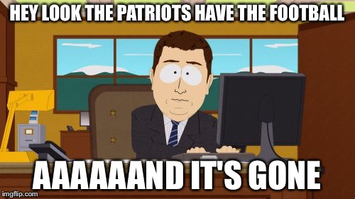 Aaaaand Its Gone Meme | HEY LOOK THE PATRIOTS HAVE THE FOOTBALL AAAAAAND IT'S GONE | image tagged in memes,aaaaand its gone,football,superbowl,patriots,eagles | made w/ Imgflip meme maker