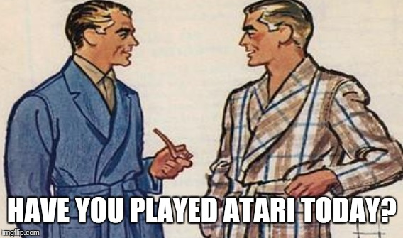 HAVE YOU PLAYED ATARI TODAY? | made w/ Imgflip meme maker