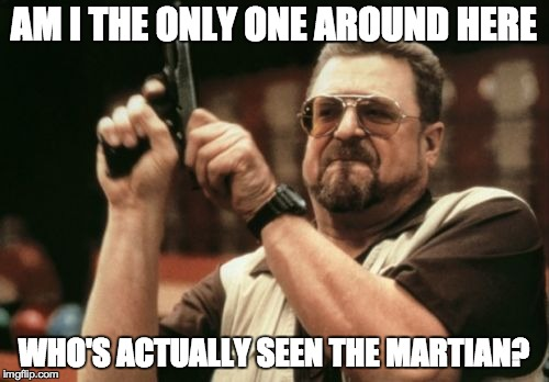 Am I The Only One Around Here Meme | AM I THE ONLY ONE AROUND HERE WHO'S ACTUALLY SEEN THE MARTIAN? | image tagged in memes,am i the only one around here | made w/ Imgflip meme maker