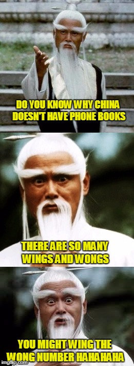 Bad Pun Chinese Man | DO YOU KNOW WHY CHINA DOESN'T HAVE PHONE BOOKS YOU MIGHT WING THE WONG NUMBER HAHAHAHA THERE ARE SO MANY WINGS AND WONGS | image tagged in bad pun chinese man | made w/ Imgflip meme maker