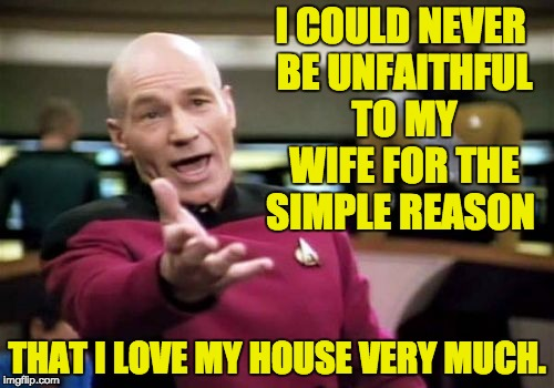 Picard Wtf Meme | I COULD NEVER BE UNFAITHFUL TO MY WIFE FOR THE SIMPLE REASON THAT I LOVE MY HOUSE VERY MUCH. | image tagged in memes,picard wtf | made w/ Imgflip meme maker
