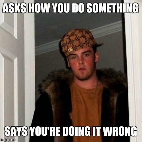 Scumbag Steve Meme | ASKS HOW YOU DO SOMETHING SAYS YOU'RE DOING IT WRONG | image tagged in memes,scumbag steve | made w/ Imgflip meme maker