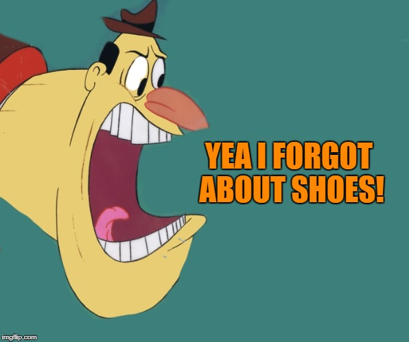 old yeller | YEA I FORGOT ABOUT SHOES! | image tagged in old yeller | made w/ Imgflip meme maker