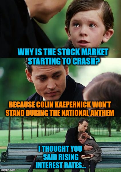 Blaming Everyone | WHY IS THE STOCK MARKET STARTING TO CRASH? BECAUSE COLIN KAEPERNICK WON'T STAND DURING THE NATIONAL ANTHEM I THOUGHT YOU SAID RISING INTERES | image tagged in memes,finding neverland | made w/ Imgflip meme maker