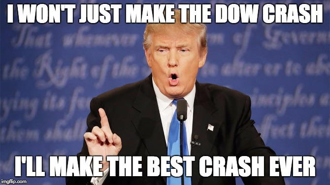 Donald Trump BEST Wrong ever | I WON'T JUST MAKE THE DOW CRASH I'LL MAKE THE BEST CRASH EVER | image tagged in donald trump wrong,memes | made w/ Imgflip meme maker