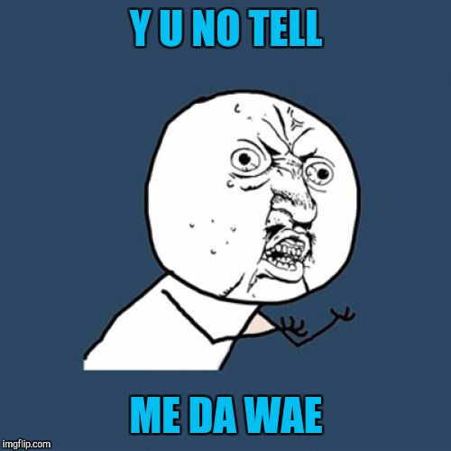 Y U No Meme | Y U NO TELL ME DA WAE | image tagged in memes,y u no | made w/ Imgflip meme maker