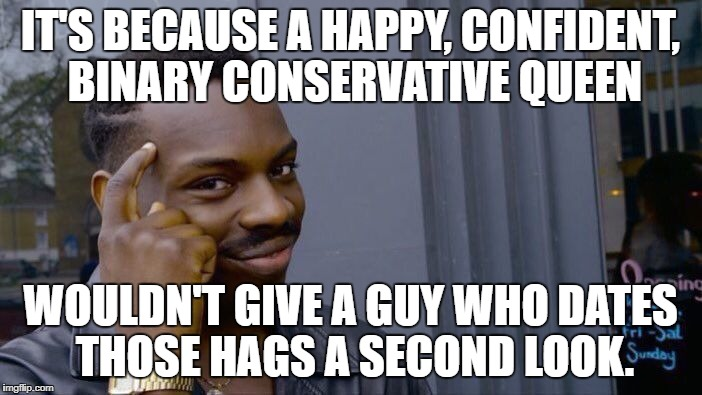 Roll Safe Think About It Meme | IT'S BECAUSE A HAPPY, CONFIDENT, BINARY CONSERVATIVE QUEEN WOULDN'T GIVE A GUY WHO DATES THOSE HAGS A SECOND LOOK. | image tagged in memes,roll safe think about it | made w/ Imgflip meme maker