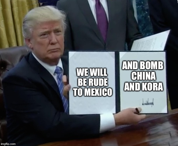 Trump Bill Signing Meme | WE WILL BE RUDE TO MEXICO AND BOMB CHINA AND KORA | image tagged in memes,trump bill signing | made w/ Imgflip meme maker