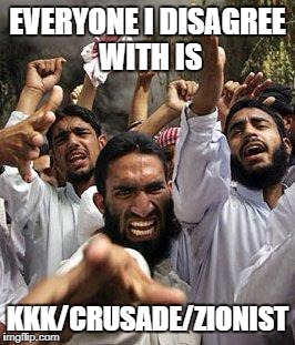 angry muslim | EVERYONE I DISAGREE WITH IS KKK/CRUSADE/ZIONIST | image tagged in angry muslim | made w/ Imgflip meme maker