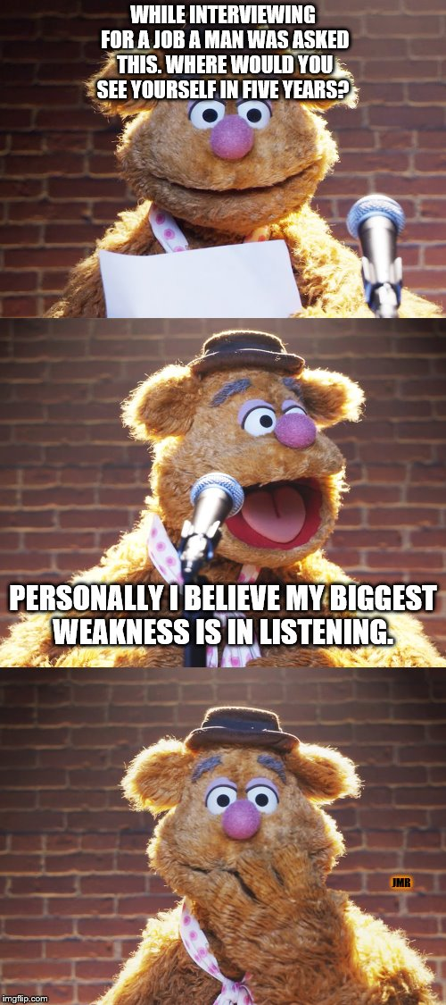 Job Interview Fails | WHILE INTERVIEWING FOR A JOB A MAN WAS ASKED THIS. WHERE WOULD YOU SEE YOURSELF IN FIVE YEARS? JMR PERSONALLY I BELIEVE MY BIGGEST WEAKNESS  | image tagged in fozzie jokes,uh oh,not listening,job interview | made w/ Imgflip meme maker