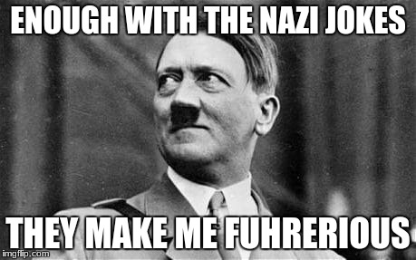 ENOUGH WITH THE NAZI JOKES THEY MAKE ME FUHRERIOUS | image tagged in angry hitler | made w/ Imgflip meme maker