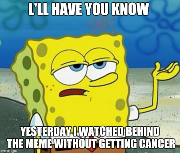 Tough Guy Sponge Bob | L'LL HAVE YOU KNOW YESTERDAY I WATCHED BEHIND THE MEME WITHOUT GETTING CANCER | image tagged in tough guy sponge bob | made w/ Imgflip meme maker