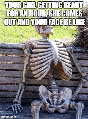 Waiting Skeleton Meme | YOUR GIRL GETTING READY FOR AN HOUR, SHE COMES OUT AND YOUR FACE BE LIKE | image tagged in memes,waiting skeleton | made w/ Imgflip meme maker