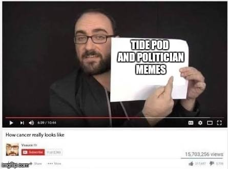 What Cancer is | TIDE POD AND POLITICIAN MEMES | image tagged in memes,how cancer really looks like | made w/ Imgflip meme maker