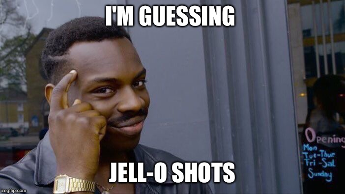 Roll Safe Think About It Meme | I'M GUESSING JELL-O SHOTS | image tagged in memes,roll safe think about it | made w/ Imgflip meme maker