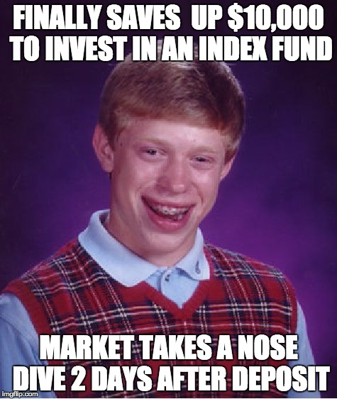 Bad Luck Brian Meme | FINALLY SAVES  UP $10,000 TO INVEST IN AN INDEX FUND MARKET TAKES A NOSE DIVE 2 DAYS AFTER DEPOSIT | image tagged in memes,bad luck brian,AdviceAnimals | made w/ Imgflip meme maker