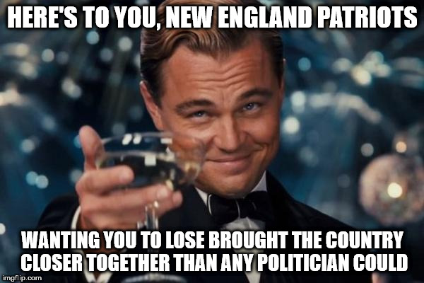 Leonardo Dicaprio Cheers Meme | HERE'S TO YOU, NEW ENGLAND PATRIOTS WANTING YOU TO LOSE BROUGHT THE COUNTRY CLOSER TOGETHER THAN ANY POLITICIAN COULD | image tagged in memes,leonardo dicaprio cheers | made w/ Imgflip meme maker