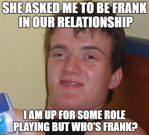 10 Guy Meme | SHE ASKED ME TO BE FRANK IN OUR RELATIONSHIP I AM UP FOR SOME ROLE PLAYING BUT WHO'S FRANK? | image tagged in memes,10 guy | made w/ Imgflip meme maker