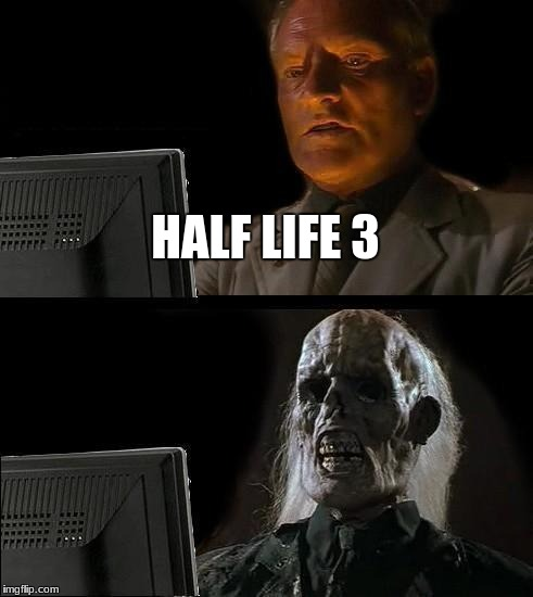 Ill Just Wait Here Meme | HALF LIFE 3 | image tagged in memes,ill just wait here | made w/ Imgflip meme maker