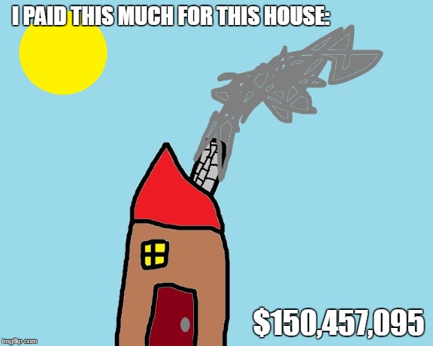 I PAID THIS MUCH FOR THIS HOUSE:; $150,457,095 | image tagged in best house in the universe,rip off,so much money,house,awesomeness,swag | made w/ Imgflip meme maker
