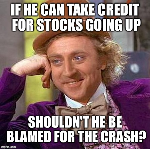Creepy Condescending Wonka Meme | IF HE CAN TAKE CREDIT FOR STOCKS GOING UP SHOULDN'T HE BE BLAMED FOR THE CRASH? | image tagged in memes,creepy condescending wonka | made w/ Imgflip meme maker