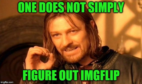 One Does Not Simply Meme | ONE DOES NOT SIMPLY FIGURE OUT IMGFLIP | image tagged in memes,one does not simply | made w/ Imgflip meme maker