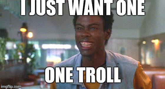 just one rock | I JUST WANT ONE ONE TROLL | image tagged in just one rock | made w/ Imgflip meme maker
