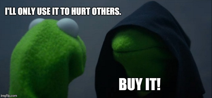 Evil Kermit Meme | I'LL ONLY USE IT TO HURT OTHERS. BUY IT! | image tagged in memes,evil kermit | made w/ Imgflip meme maker
