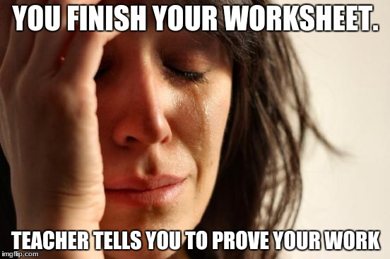 First World Problems Meme | YOU FINISH YOUR WORKSHEET. TEACHER TELLS YOU TO PROVE YOUR WORK | image tagged in memes,first world problems | made w/ Imgflip meme maker