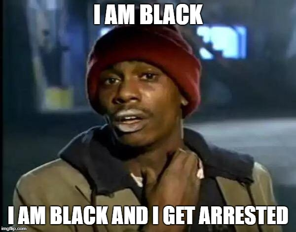 Y'all Got Any More Of That Meme | I AM BLACK I AM BLACK AND I GET ARRESTED | image tagged in memes,y'all got any more of that | made w/ Imgflip meme maker