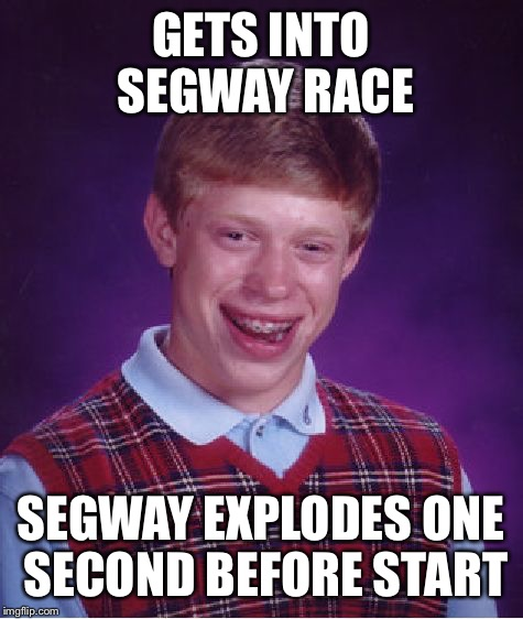 Bad luck brian: segway | GETS INTO SEGWAY RACE SEGWAY EXPLODES ONE SECOND BEFORE START | image tagged in memes,bad luck brian,segway,what the hell did i just watch | made w/ Imgflip meme maker