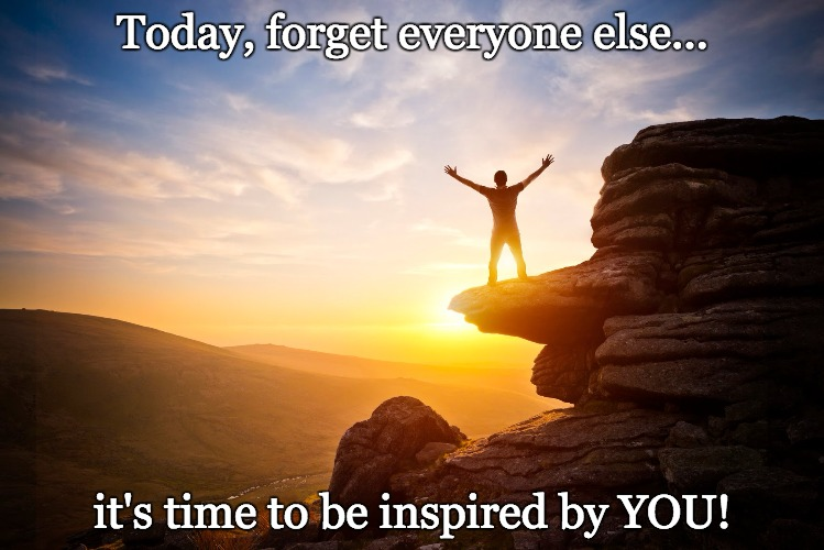 Be inspired by YOU | Today, forget everyone else... it's time to be inspired by YOU! | image tagged in inspiring,just do it,you can do it,inspirational quote | made w/ Imgflip meme maker