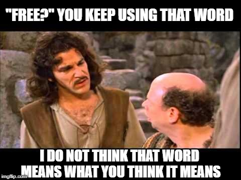 "Inigo Montoya | ""FREE?"" YOU KEEP USING THAT WORD I DO NOT THINK THAT WORD MEANS WHAT YOU THINK IT MEANS 
