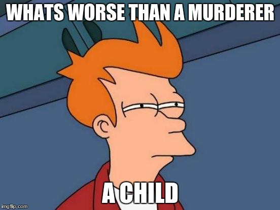 Futurama Fry Meme | WHATS WORSE THAN A MURDERER A CHILD | image tagged in memes,futurama fry | made w/ Imgflip meme maker