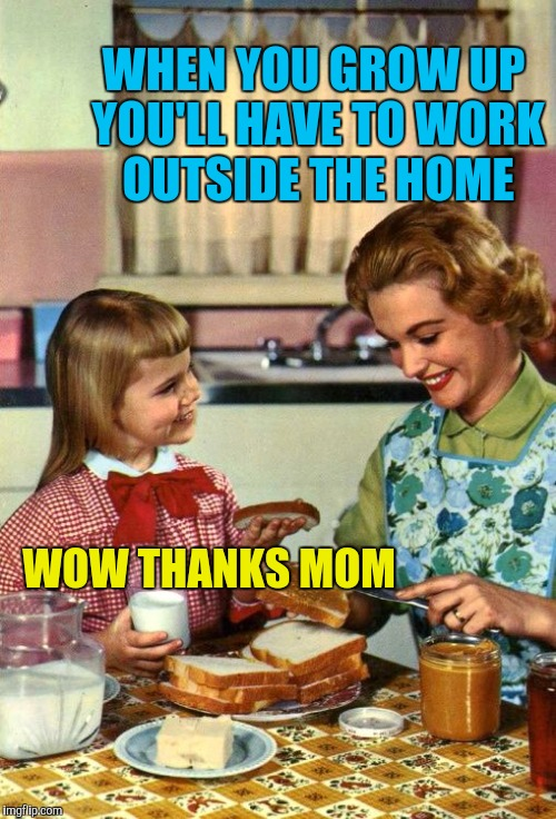 Women making progress | WHEN YOU GROW UP YOU'LL HAVE TO WORK OUTSIDE THE HOME WOW THANKS MOM | image tagged in vintage mom and daughter | made w/ Imgflip meme maker