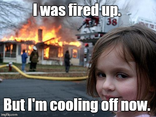 Disaster Girl Meme | I was fired up. But I'm cooling off now. | image tagged in memes,disaster girl | made w/ Imgflip meme maker