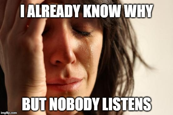 First World Problems Meme | I ALREADY KNOW WHY BUT NOBODY LISTENS | image tagged in memes,first world problems | made w/ Imgflip meme maker