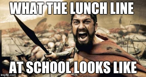 Sparta Leonidas Meme | WHAT THE LUNCH LINE AT SCHOOL LOOKS LIKE | image tagged in memes,sparta leonidas | made w/ Imgflip meme maker