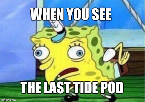 Mocking Spongebob Meme | WHEN YOU SEE THE LAST TIDE POD | image tagged in memes,mocking spongebob | made w/ Imgflip meme maker