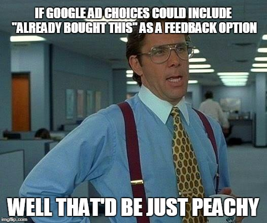 "Forever Alone Ads | IF GOOGLE AD CHOICES COULD INCLUDE ""ALREADY BOUGHT THIS"" AS A FEEDBACK OPTION WELL THAT'D BE JUST PEACHY 
